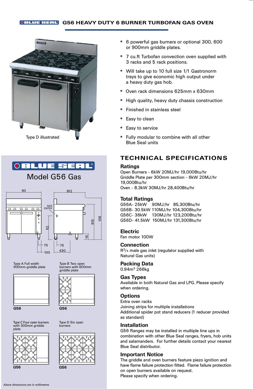 Oven rack dimensions 625mm x 630mm High quality, heavy duty chassis construction Fully modular to combine with all other Blue Seal units 90 Model Gas Open Burners - 6kW 20MJ/hr 19,000Btu/hr Griddle