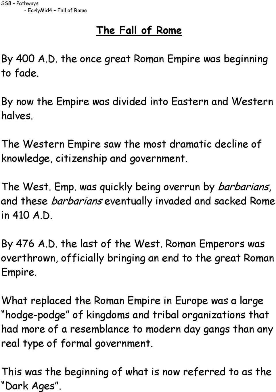 D. By 476 A.D. the last of the West. Roman Emperors was overthrown, officially bringing an end to the great Roman Empire.