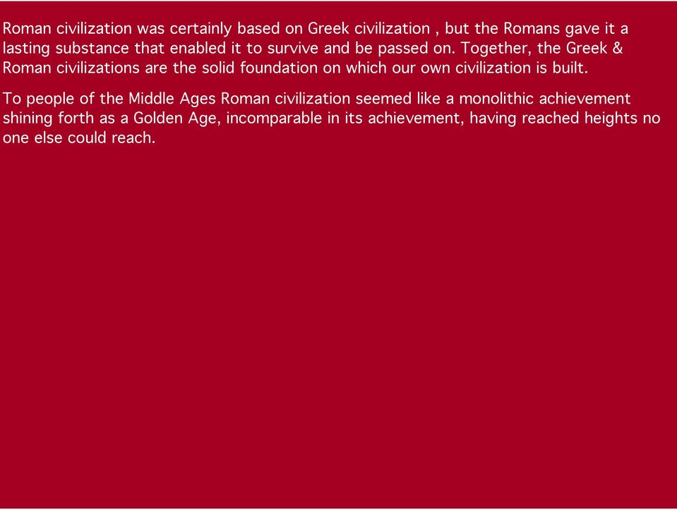 Together, the Greek & Roman civilizations are the solid foundation on which our own civilization is built.