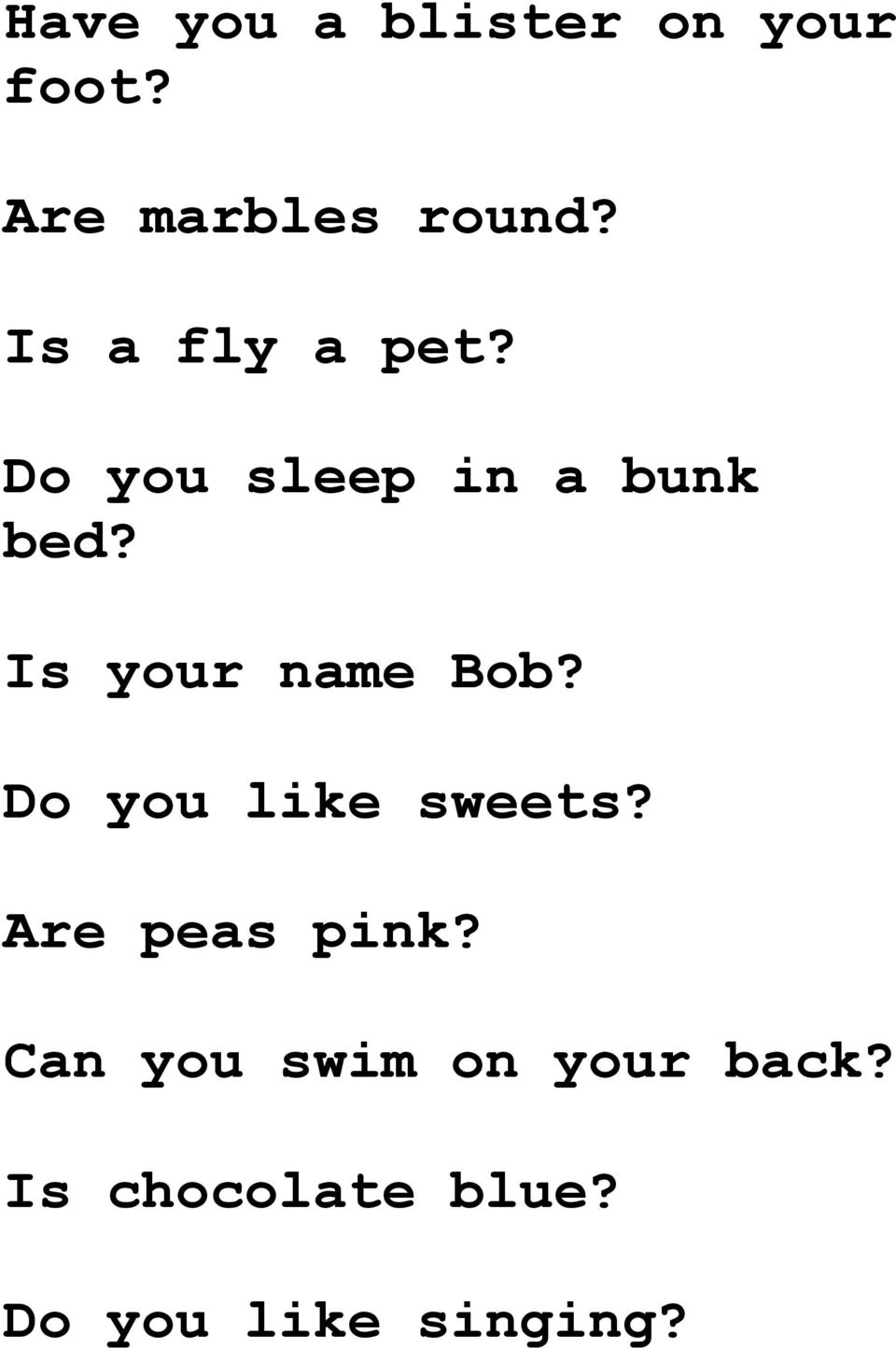 Is your name Bob? Do you like sweets? Are peas pink?