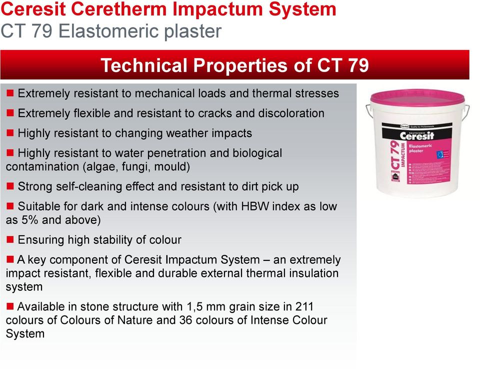 for dark and intense colours (with HBW index as low as 5% and above) Ensuring high stability of colour Technical Properties of CT 79 A key component of Ceresit Impactum System an extremely impact