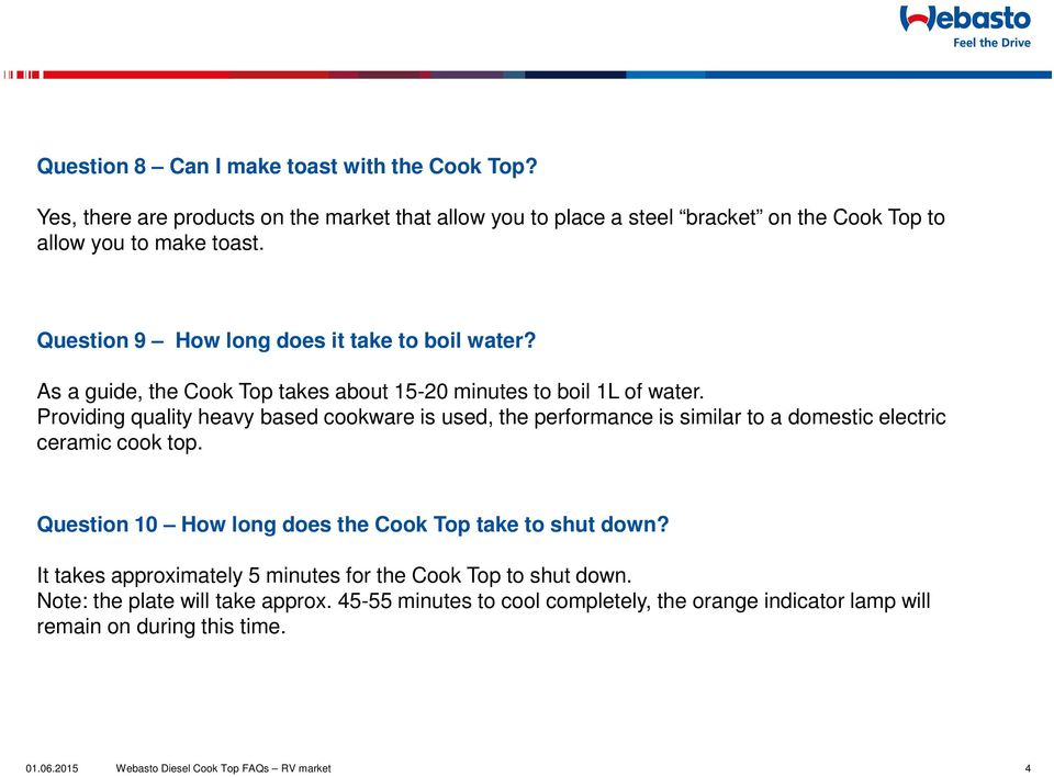 Question 9 How long does it take to boil water? As a guide, the Cook Top takes about 15-20 minutes to boil 1L of water.