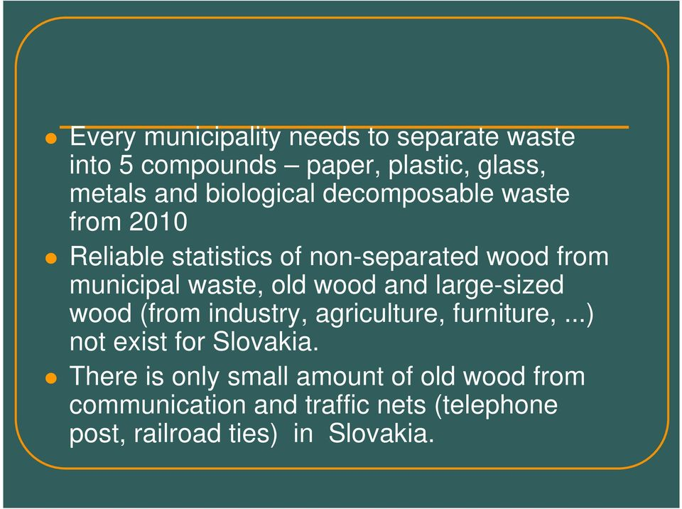old wood and large-sized wood (from industry, agriculture, furniture,...) not exist for Slovakia.