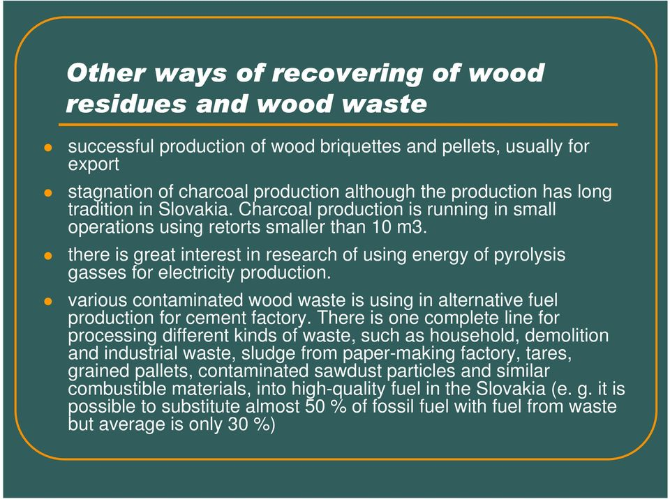 there is great interest in research of using energy of pyrolysis gasses for electricity production. various contaminated wood waste is using in alternative fuel production for cement factory.