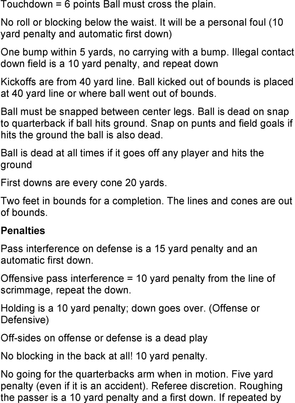Illegal contact down field is a 10 yard penalty, and repeat down Kickoffs are from 40 yard line. Ball kicked out of bounds is placed at 40 yard line or where ball went out of bounds.