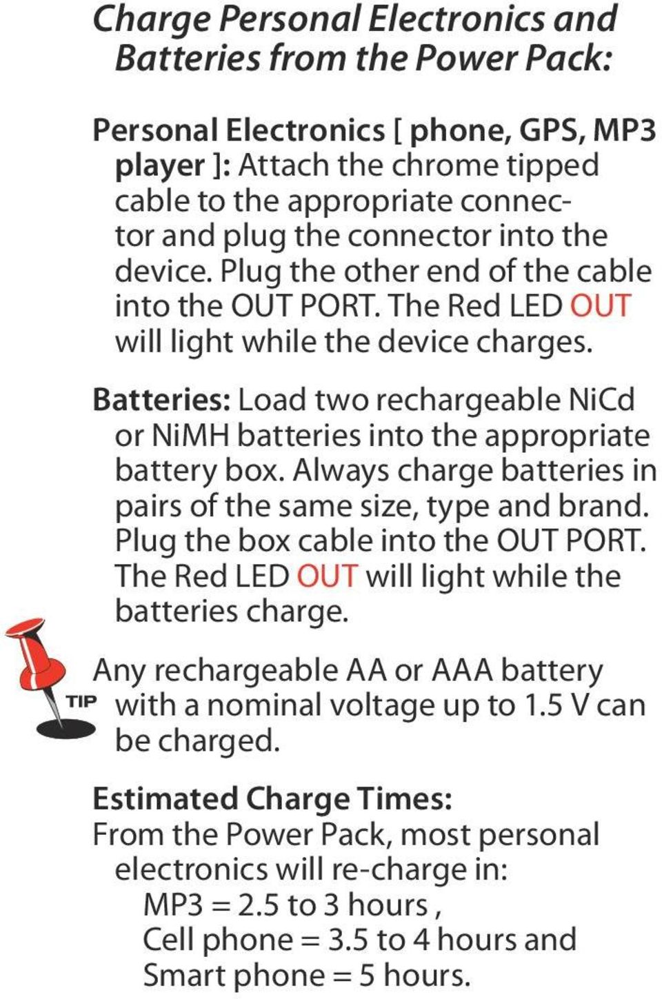 Batteries: Load two rechargeable NiCd or NiMH batteries into the appropriate battery box. Always charge batteries in pairs of the same size, type and brand. Plug the box cable into the OUT PORT.