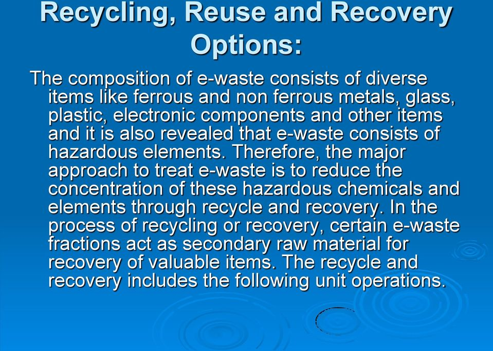 Therefore, the major approach to treat e-waste is to reduce the concentration of these hazardous chemicals and elements through recycle and recovery.