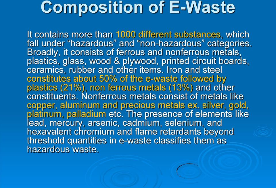 Iron and steel constitutes about 50% of the e-waste followed by plastics (21%), non ferrous metals (13%) and other constituents.