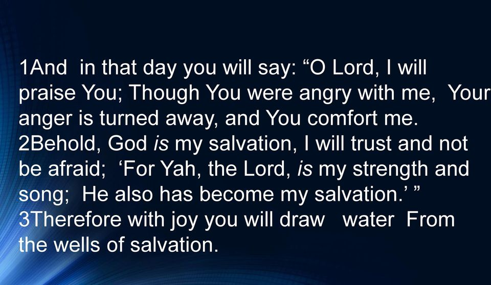 2Behold, God is my salvation, I will trust and not be afraid; For Yah, the Lord, is