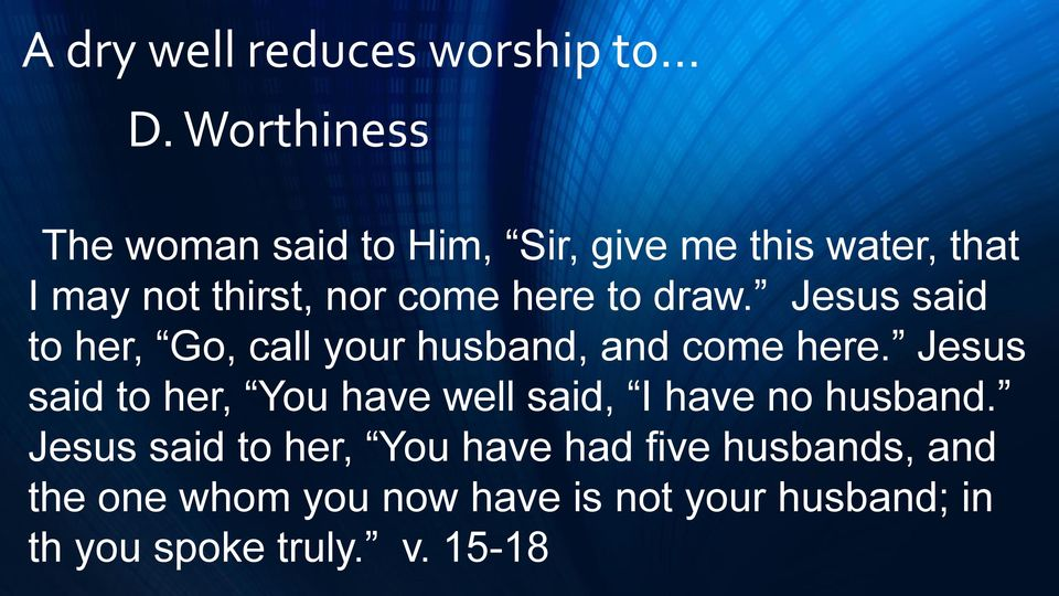 to draw. Jesus said to her, Go, call your husband, and come here.