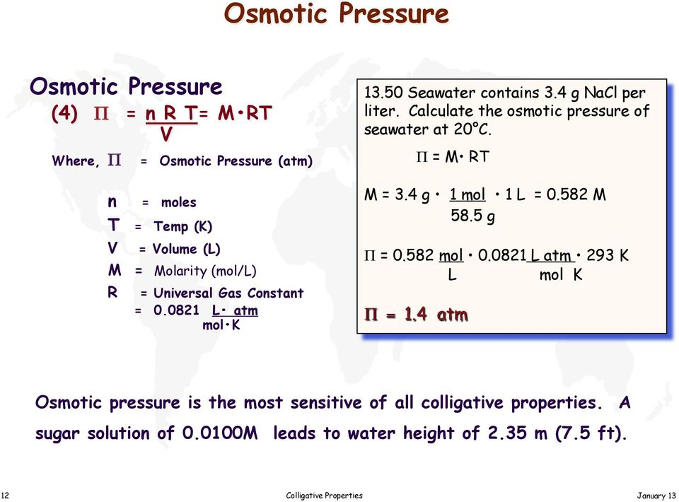 Calculate the osmotic pressure of seawater at 20 C. Π = M RT M = 3.4 g 1 mol 1 L = 0.582 M 58.5 g Π = 0.582 mol 0.