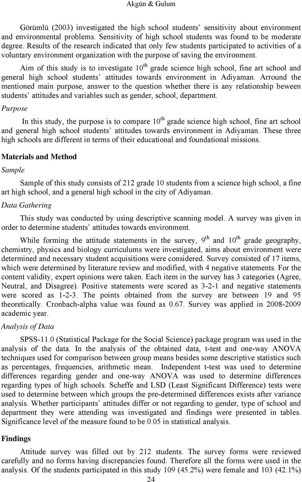Aim of this study is to investigate 10 th grade science high school, fine art school and general high school students attitudes towards environment in Adiyaman.