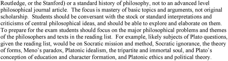 To prepare for the exam students should focus on the major philosophical problems and themes of the philosophers and texts in the reading list.