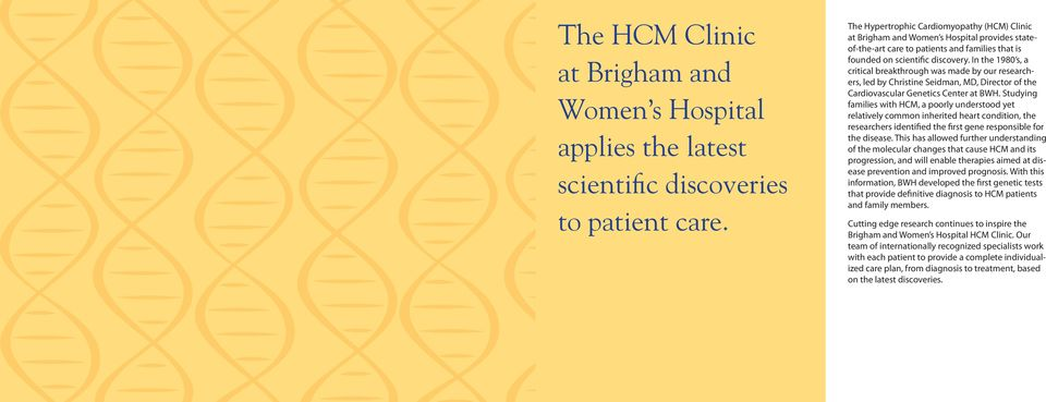 In the 1980 s, a critical breakthrough was made by our researchers, led by Christine Seidman, MD, Director of the Cardiovascular Genetics Center at BWH.