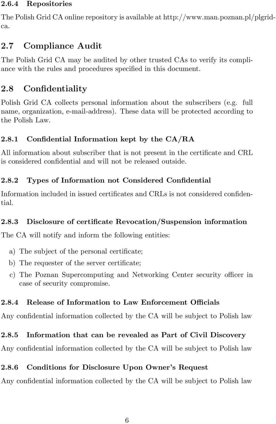 8 Confidentiality Polish Grid CA collects personal information about the subscribers (e.g. full name, organization, e-mail-address). These data will be protected according to the Polish Law. 2.8.1 Confidential Information kept by the CA/RA All information about subscriber that is not present in the certificate and CRL is considered confidential and will not be released outside.