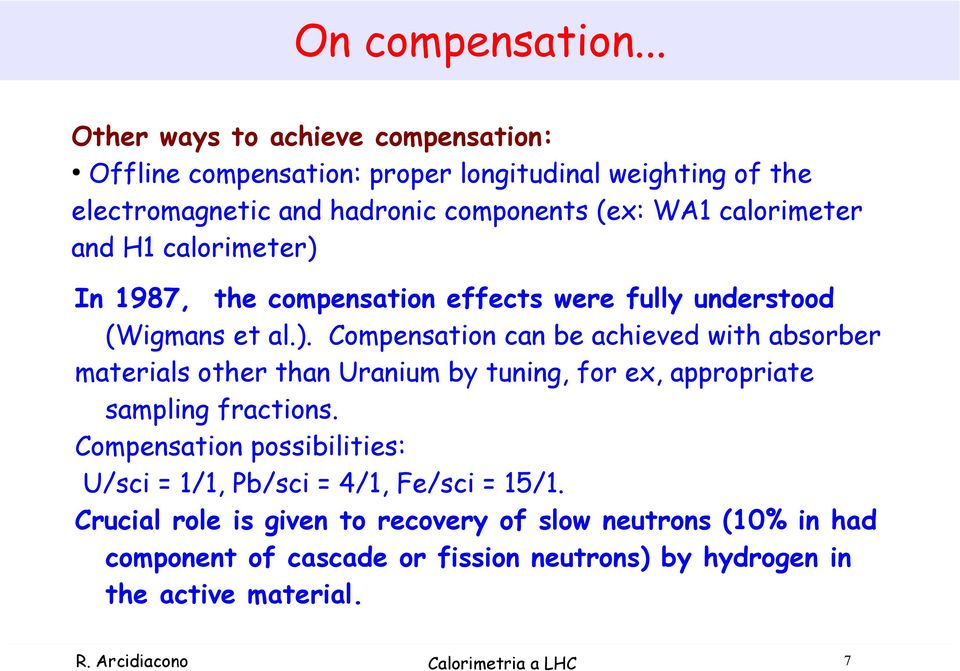 and H1 calorimeter) In 1987, the compensation effects were fully understood (Wigmans et al.). Compensation can be achieved with absorber materials other than Uranium by tuning, for ex, appropriate sampling fractions.