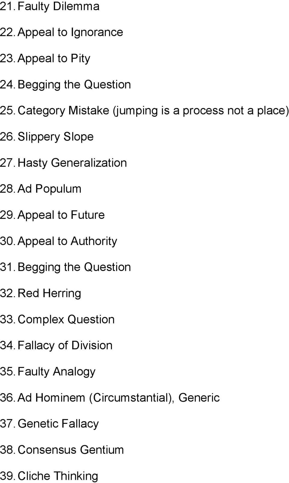 Appeal to Future 30. Appeal to Authority 31. Begging the Question 32. Red Herring 33. Complex Question 34.