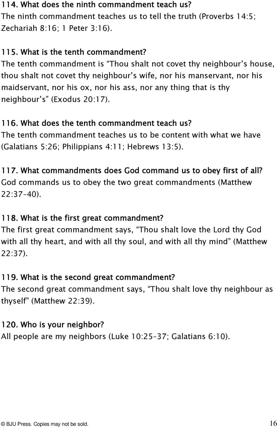 thy neighbour s (Exodus 20:17). 116.. What does the tenth commandment teach us? The tenth commandment teaches us to be content with what we have (Galatians 5:26; Philippians 4:11; Hebrews 13:5). 117.
