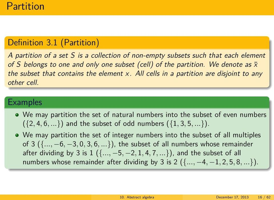 s We may partition the set of natural numbers into the subset of even numbers ({2, 4, 6,...}) and the subset of odd numbers ({1, 3, 5,...}). We may partition the set of integer numbers into the subset of all multiples of 3 ({.