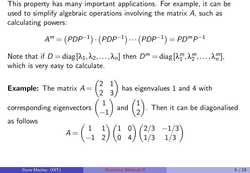 (PDP 1) = PD m P 1 Note that if D = diag[λ 1,λ 2,...,λ n ] then D m = diag[λ m 1,λm 2,...,λm n ], which is very easy to calculate.