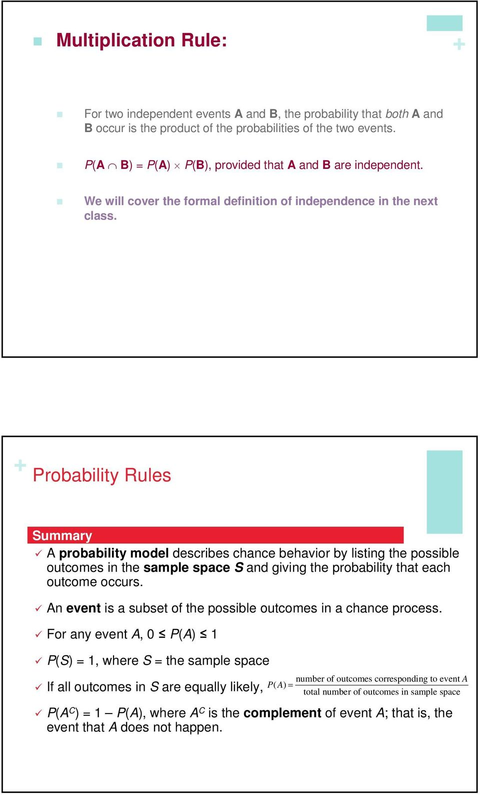 Summary A probability model describes chance behavior by listing the possible outcomes in the sample space S and giving the probability that each outcome occurs.