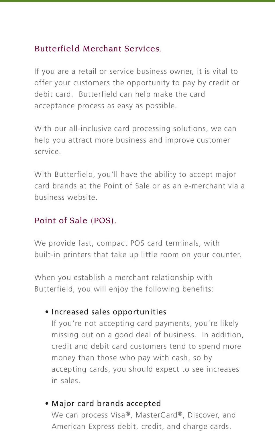 With Butterfield, you ll have the ability to accept major card brands at the Point of Sale or as an e-merchant via a business website. Point of Sale (POS).