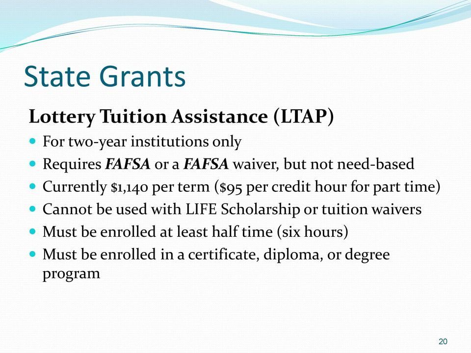 for part time) Cannot be used with LIFE Scholarship or tuition waivers Must be enrolled at
