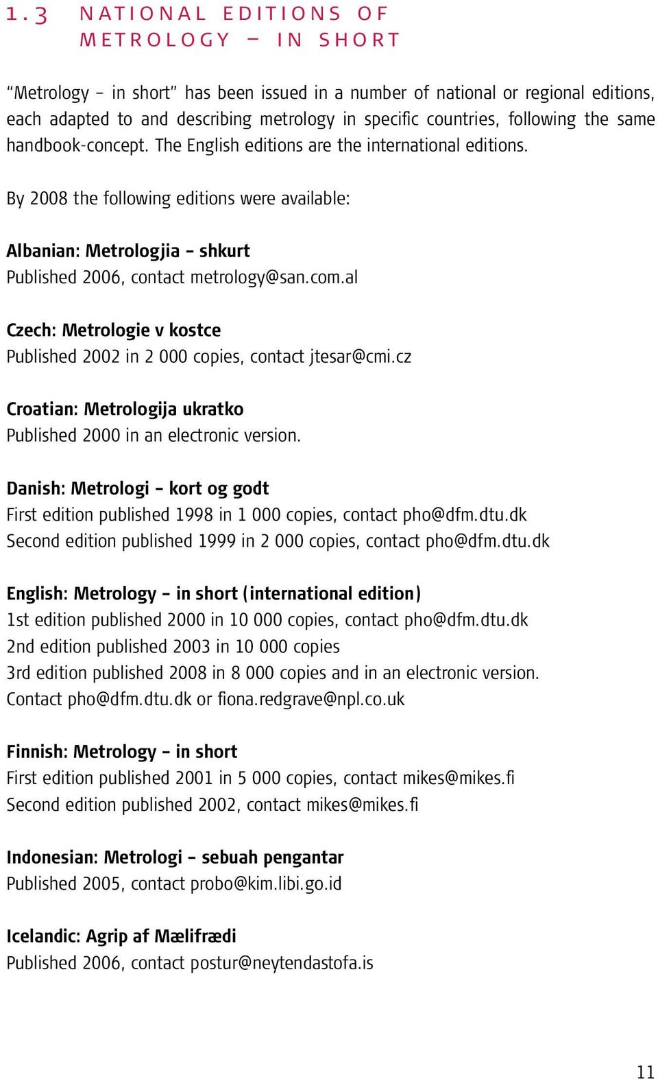 By 2008 the following editions were available: Albanian: Metrologjia shkurt Published 2006, contact metrology@san.com.al Czech: Metrologie v kostce Published 2002 in 2 000 copies, contact jtesar@cmi.