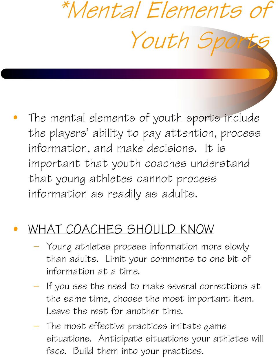 WHAT COACHES SHOULD KNOW Young athletes process information more slowly than adults. Limit your comments to one bit of information at a time.