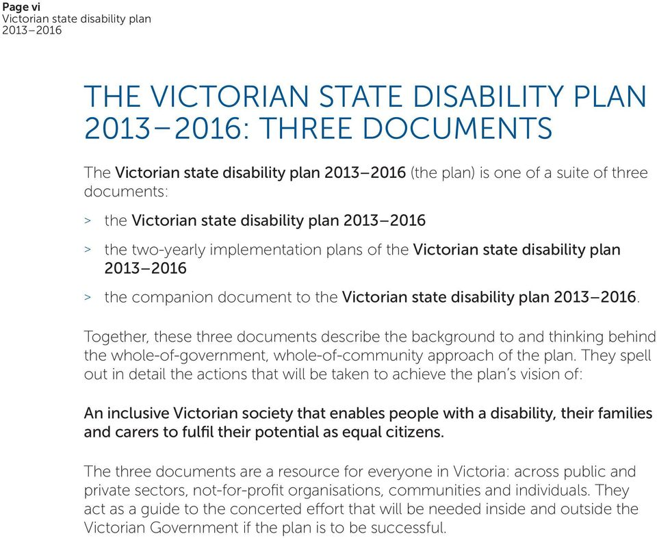 They spell out in detail the actions that will be taken to achieve the plan s vision of: An inclusive Victorian society that enables people with a disability, their families and carers to fulfil