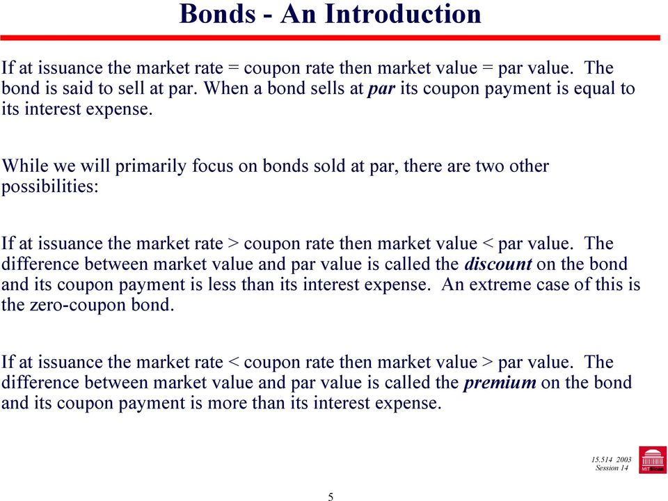 While we will primarily focus on bonds sold at par, there are two other possibilities: If at issuance the market rate > coupon rate then market value < par value.