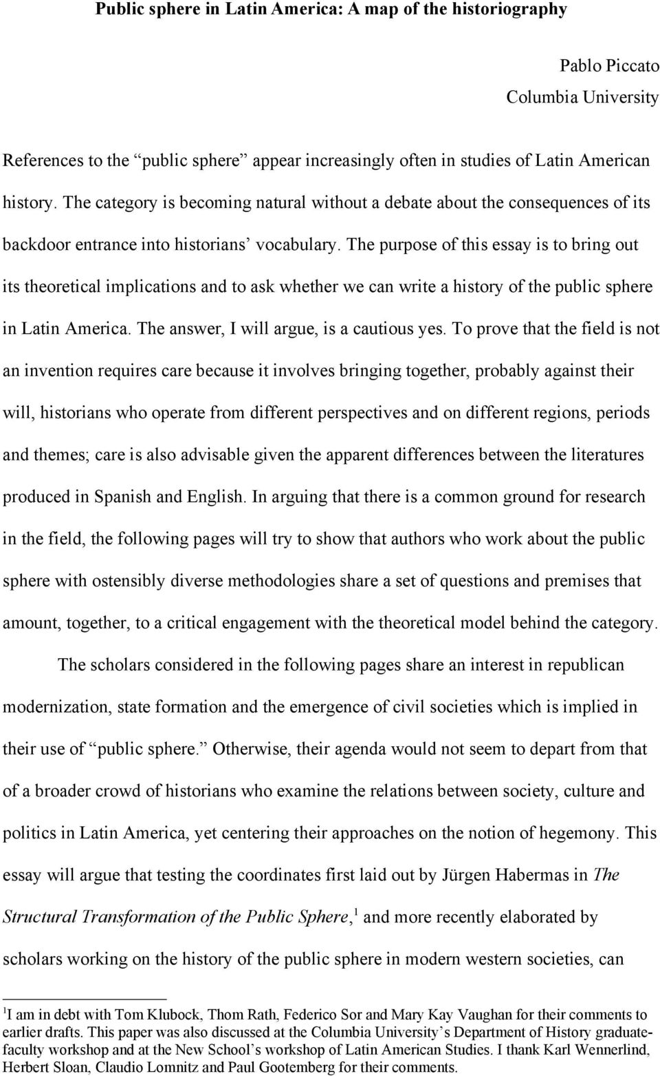 The purpose of this essay is to bring out its theoretical implications and to ask whether we can write a history of the public sphere in Latin America. The answer, I will argue, is a cautious yes.