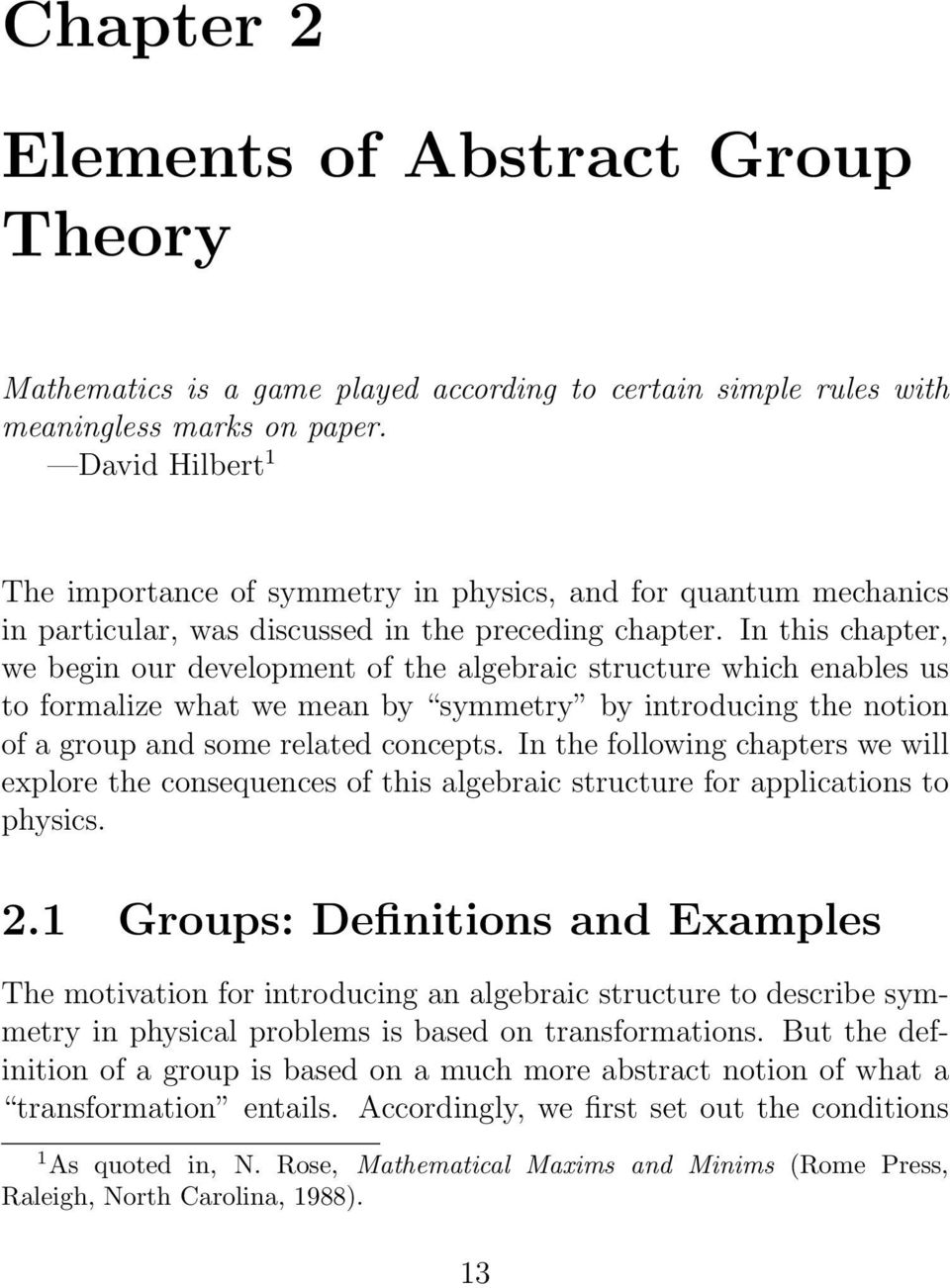In this chapter, we begin our development of the algebraic structure which enables us to formalize what we mean by symmetry by introducing the notion of a group and some related concepts.