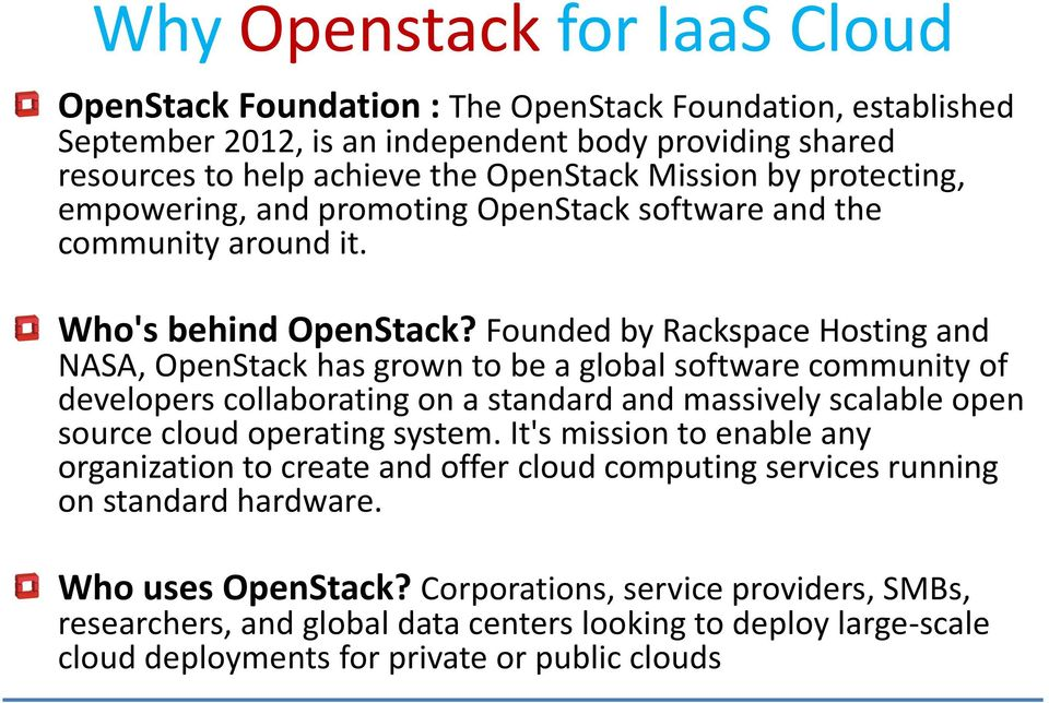 Founded by Rackspace Hosting and NASA, OpenStack has grown to be a global software community of developers collaborating on a standard and massively scalable open source cloud operating system.