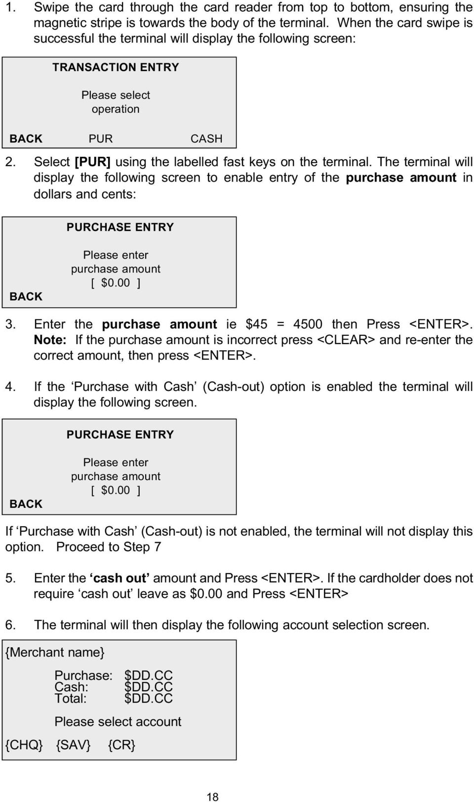 The terminal will display the following screen to enable entry of the purchase amount in dollars and cents: PURCHASE ENTRY Please enter purchase amount [ $0.00 ] 3.