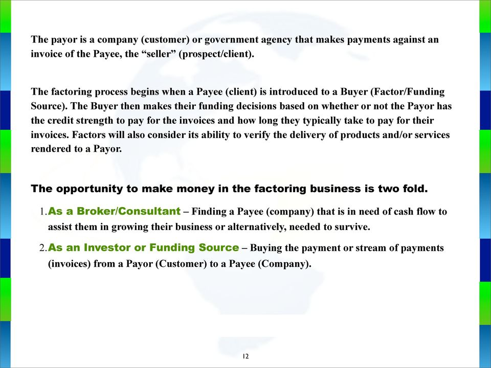 The Buyer then makes their funding decisions based on whether or not the Payor has the credit strength to pay for the invoices and how long they typically take to pay for their invoices.