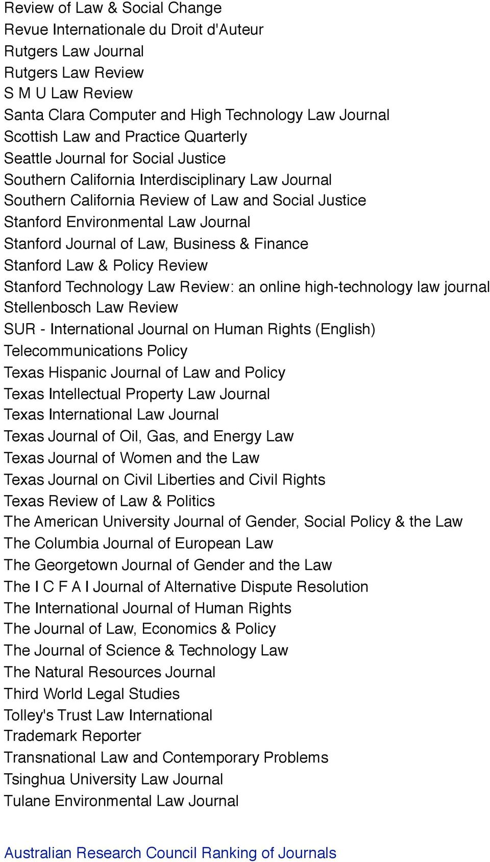 Stanford Journal of Law, Business & Finance Stanford Law & Policy Review Stanford Technology Law Review: an online high-technology law journal Stellenbosch Law Review SUR - International Journal on
