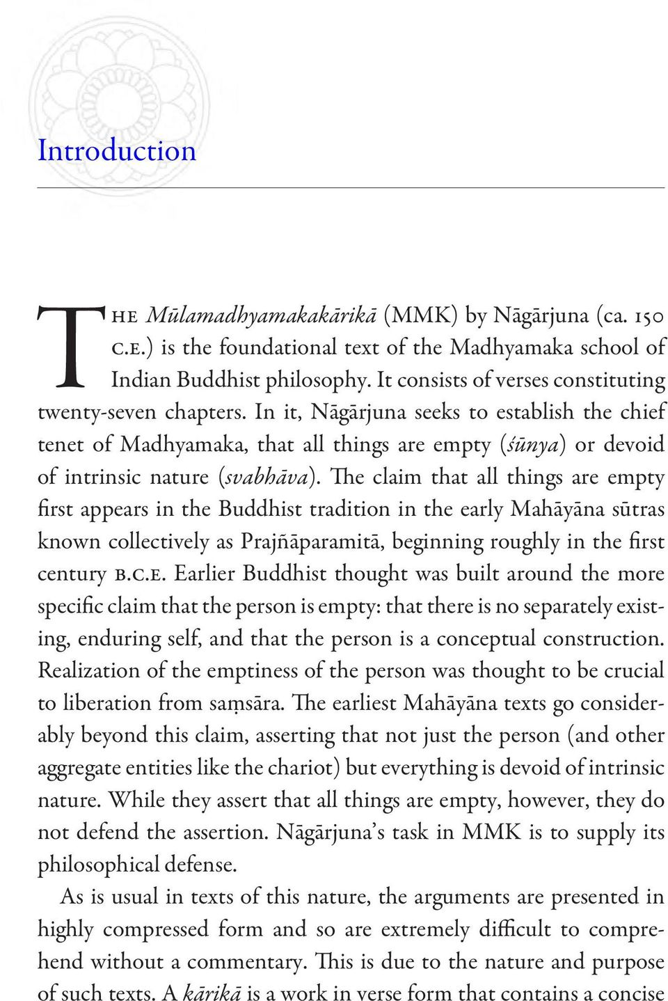 The claim that all things are empty first appears in the Buddhist tradition in the early Mahāyāna sūtras known collectively as Prajñāparamitā, beginning roughly in the first century b.c.e. Earlier Buddhist thought was built around the more specific claim that the person is empty: that there is no separately existing, enduring self, and that the person is a conceptual construction.