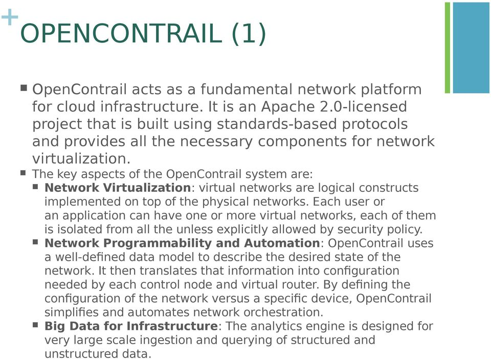 The key aspects of the OpenContrail system are: Network Virtualization: virtual networks are logical constructs implemented on top of the physical networks.
