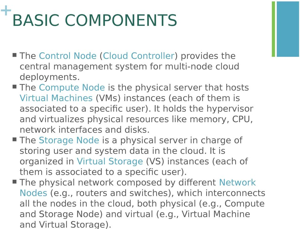 It holds the hypervisor and virtualizes physical resources like memory, CPU, network interfaces and disks. The Storage Node is a physical server in charge of storing user and system data in the cloud.