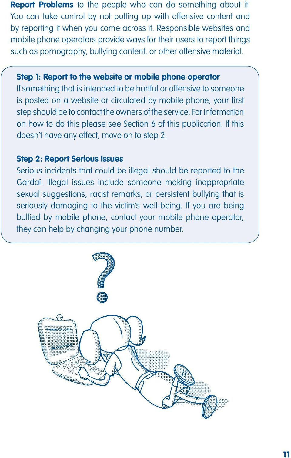 Step 1: Report to the website or mobile phone operator If something that is intended to be hurtful or offensive to someone is posted on a website or circulated by mobile phone, your first step should