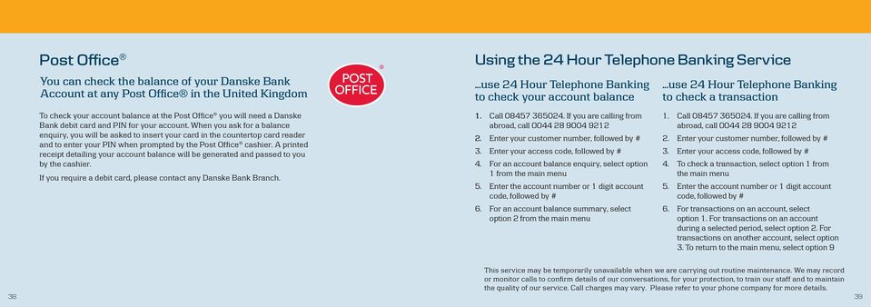 ..use Hour Telephone Banking to check a transaction To check your account balance at the Post Office you will need a Danske Bank debit card and PIN for your account.