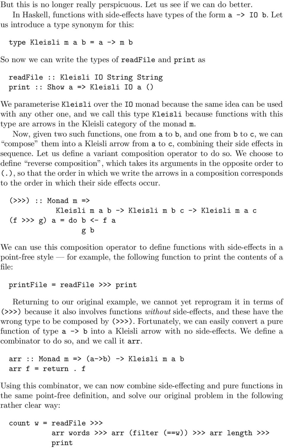 We parameterise Kleisli over the IO monad because the same idea can be used with any other one, and we call this type Kleisli because functions with this type are arrows in the Kleisli category of