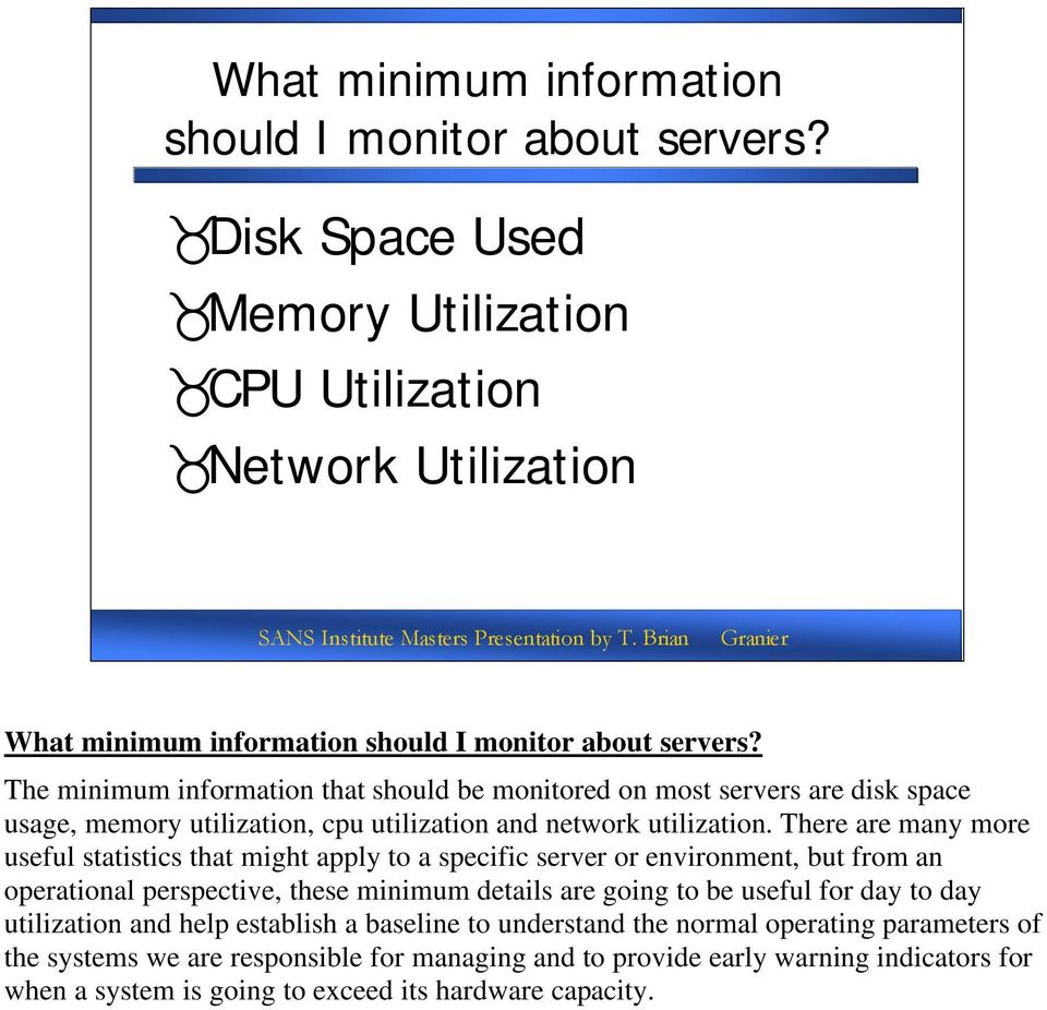 There are many more useful statistics that might apply to a specific server or environment, but from an operational perspective, these minimum details are going to be useful for day to day