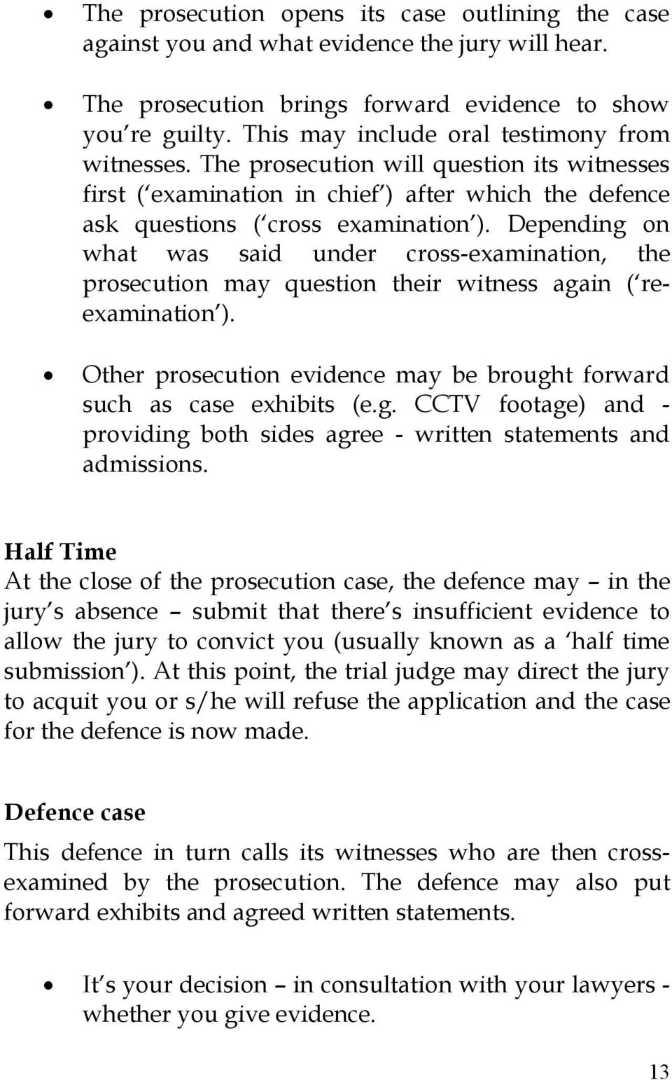 Depending on what was said under cross-examination, the prosecution may question their witness again ( reexamination ). Other prosecution evidence may be brought forward such as case exhibits (e.g. CCTV footage) and - providing both sides agree - written statements and admissions.