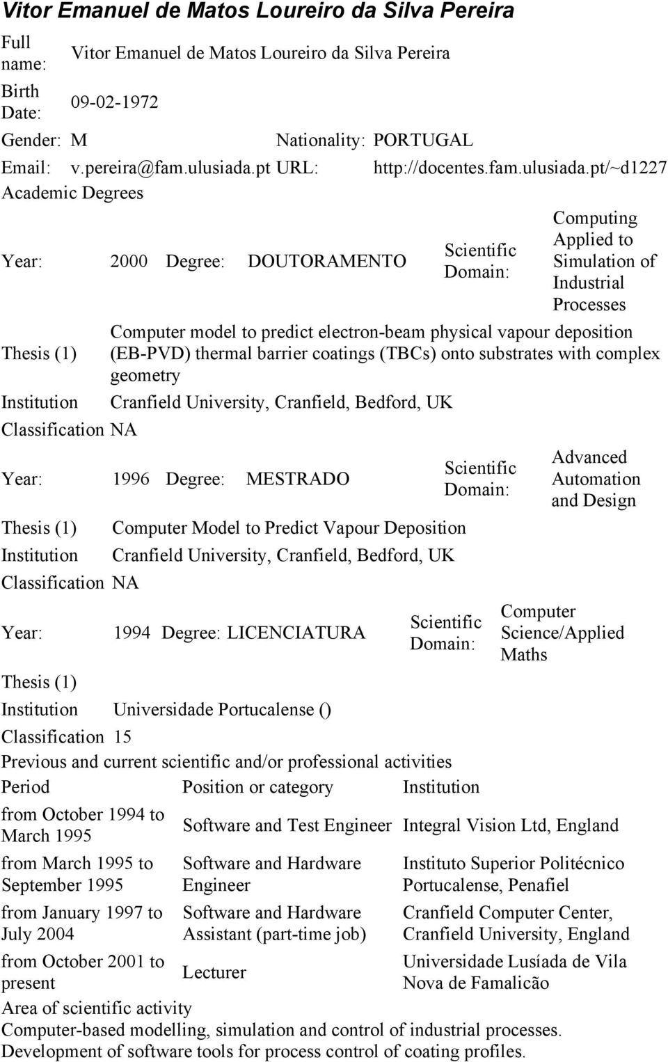 pt/~d1227 Academic Degrees Year: 2000 Degree: DOUTORAMENTO Computing Applied to Simulation of Industrial Processes Computer model to predict electron-beam physical vapour deposition Thesis (1)