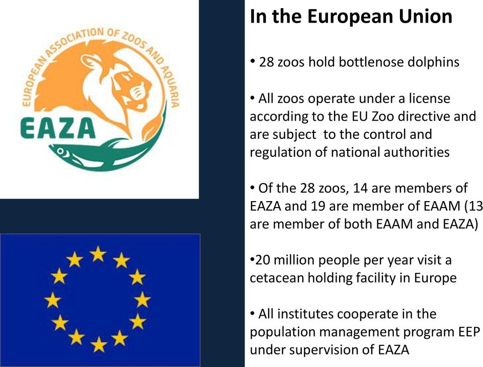are member of both EAAM and EAZA) 20 million people per year visit a cetacean holding facility in Europe All institutes cooperate in