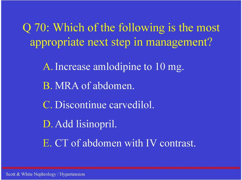 Increase amlodipine to 10 mg. B. MRA of abdomen. C.