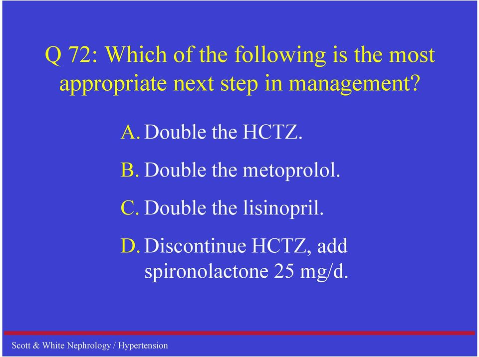 Double the HCTZ. B. Double the metoprolol. C.