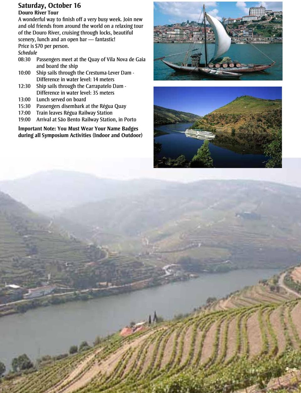 Schedule 08:30 Passengers meet at the Quay of Vila Nova de Gaia and board the ship 10:00 Ship sails through the Crestuma-Lever Dam - Difference in water level: 14 meters 12:30 Ship sails through the